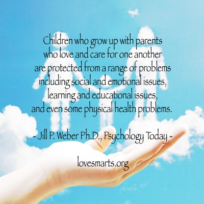 Children who grow up with parents who love and care for one another are protected from a range of problems including social and emotional issues, learning and educational issues, and even some physical health problems. - Jill P. Weber Ph.D., Psychology Today -