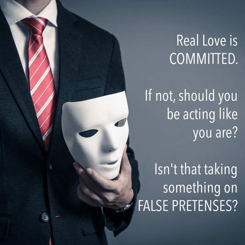 Real Love is COMMITTED. If not, should you be acting like you are? Isn't that taking something on FALSE PRETENSES?