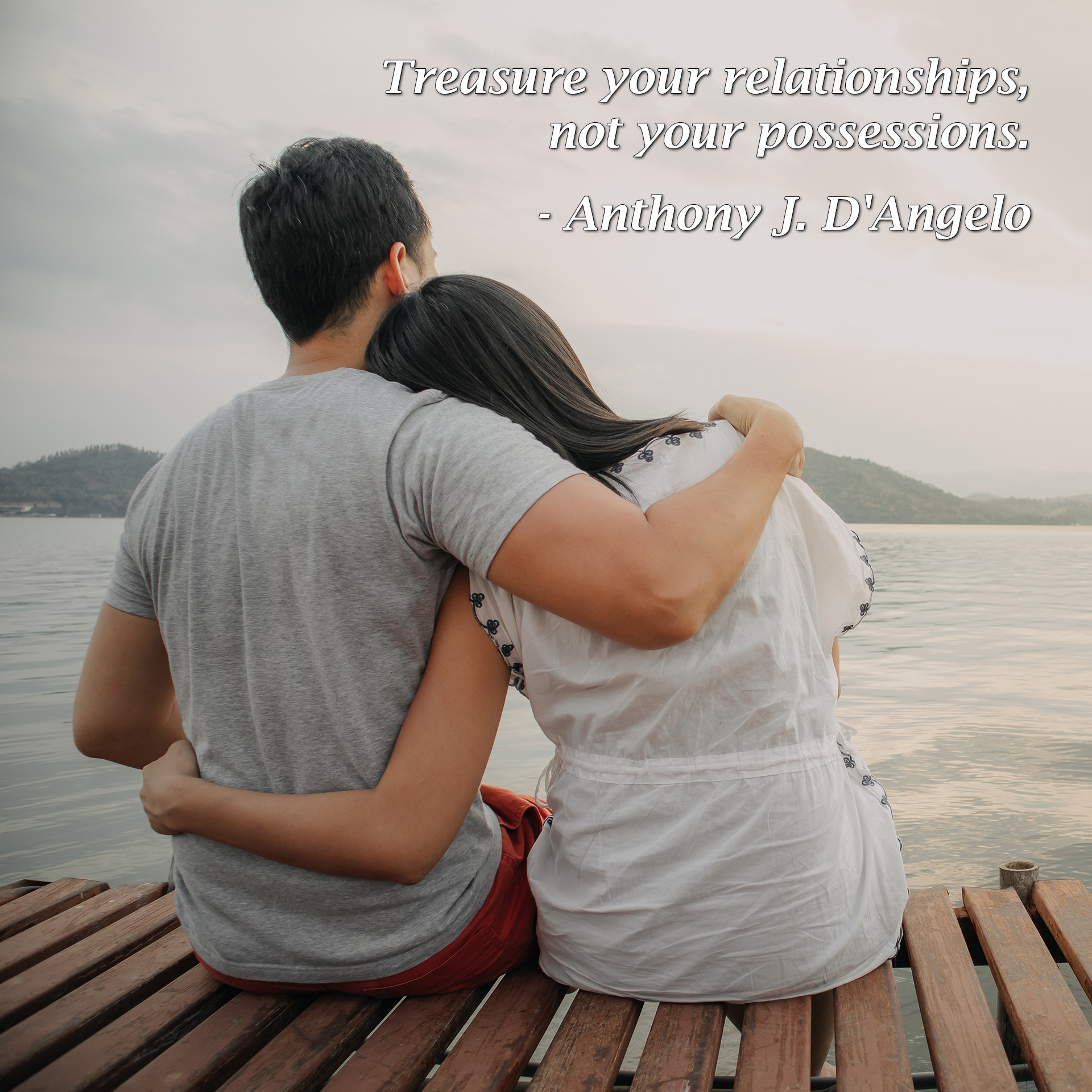 "Treasure your relationships, not your possessions. - Anthony J. D'Angelo - Love Smarts - Be ""Love Smart"" in a love-challenged world!"